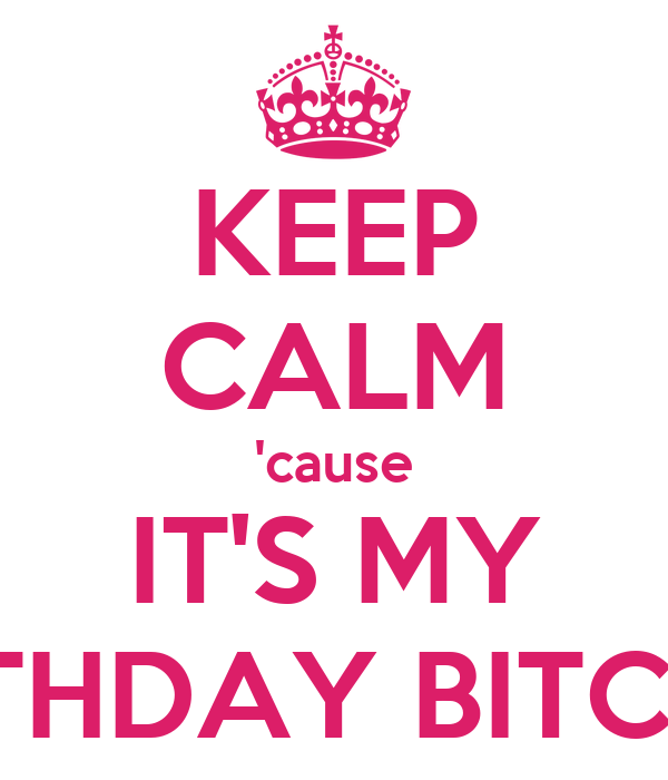 KEEP CALM 'cause IT'S MY BIRTHDAY BITCHES