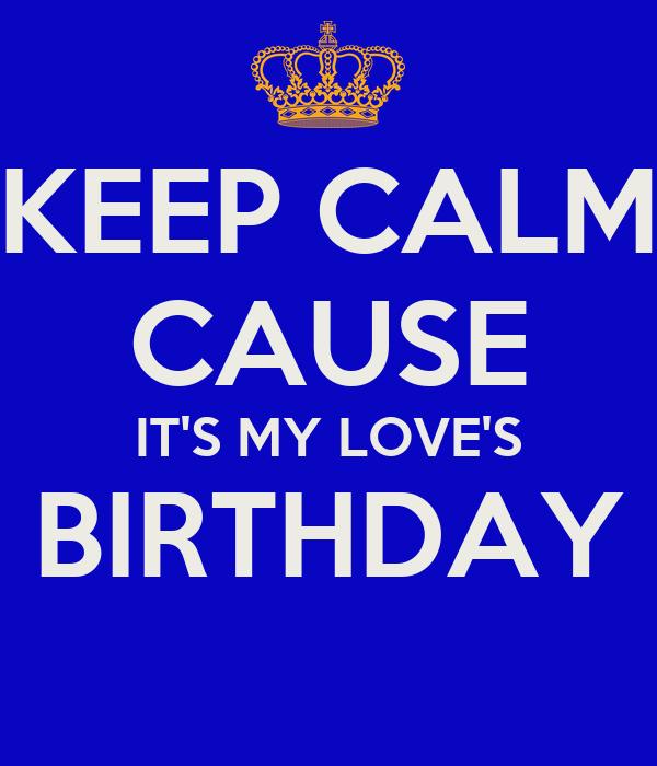 KEEP CALM CAUSE IT'S MY LOVE'S BIRTHDAY