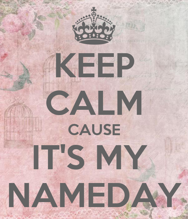 KEEP CALM CAUSE IT'S MY  NAMEDAY