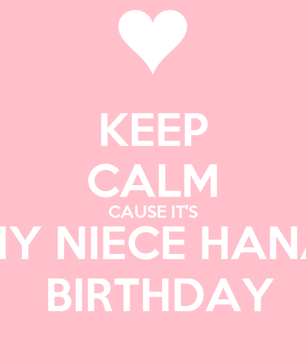 KEEP CALM CAUSE IT'S MY NIECE HANA  BIRTHDAY