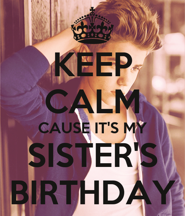 KEEP CALM CAUSE IT'S MY SISTER'S BIRTHDAY
