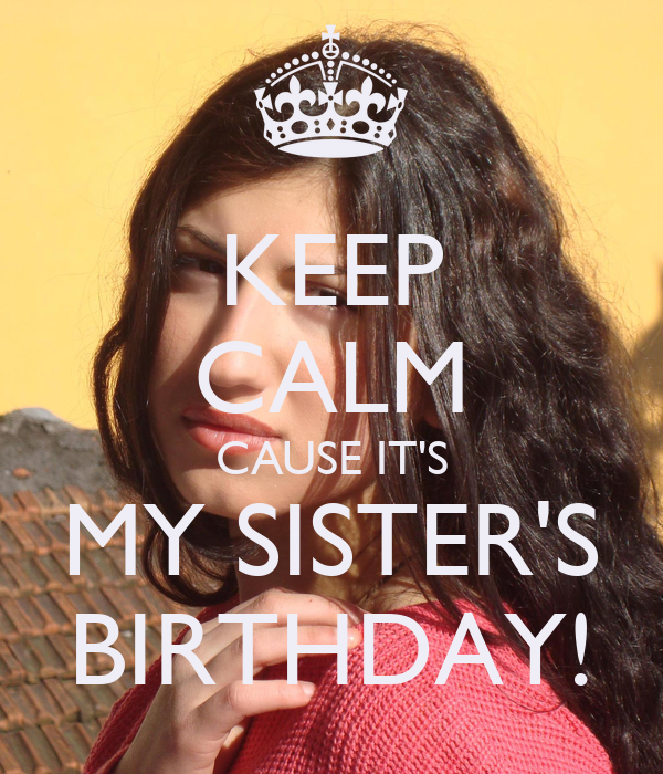KEEP CALM CAUSE IT'S MY SISTER'S BIRTHDAY!