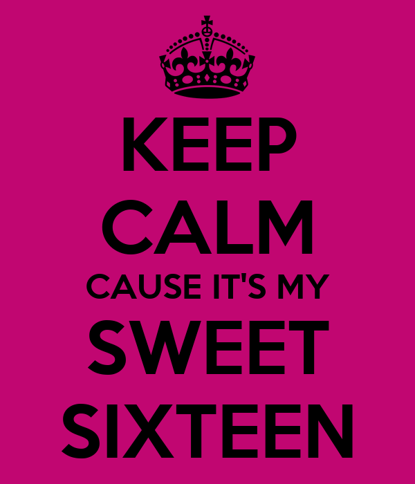 KEEP CALM CAUSE IT'S MY  SWEET  SIXTEEN