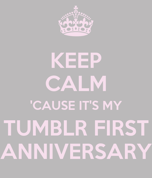 KEEP CALM 'CAUSE IT'S MY TUMBLR FIRST ANNIVERSARY