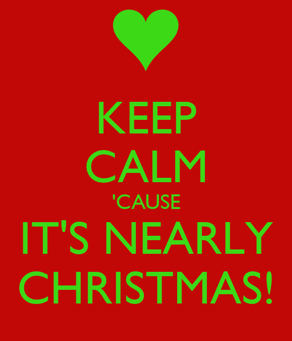 KEEP CALM 'CAUSE IT'S NEARLY CHRISTMAS!