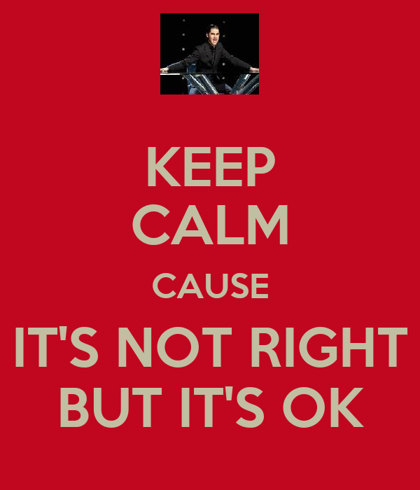 KEEP CALM CAUSE IT'S NOT RIGHT BUT IT'S OK