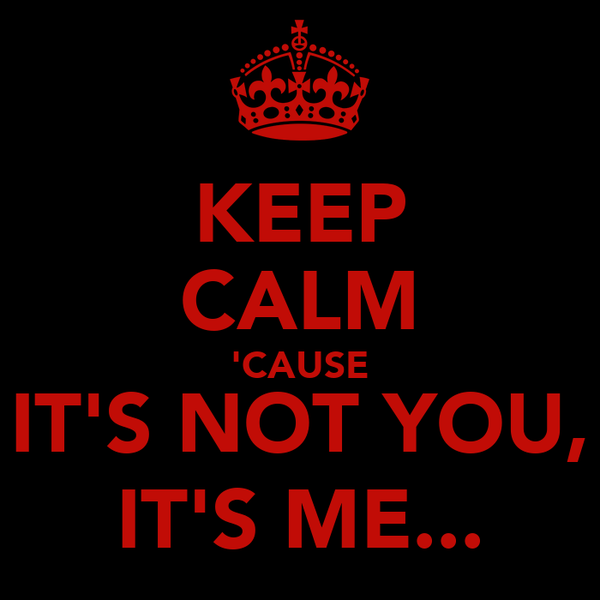 KEEP CALM 'CAUSE IT'S NOT YOU, IT'S ME...