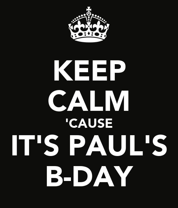 KEEP CALM 'CAUSE IT'S PAUL'S B-DAY