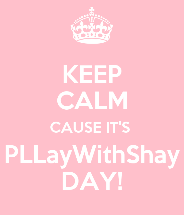 KEEP CALM CAUSE IT'S  PLLayWithShay DAY!