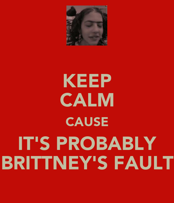 KEEP CALM CAUSE IT'S PROBABLY BRITTNEY'S FAULT