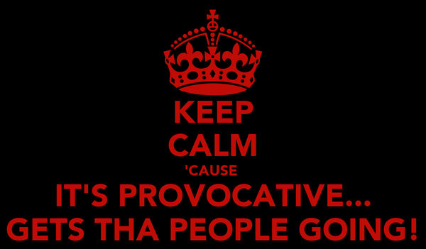 KEEP CALM 'CAUSE  IT'S PROVOCATIVE... GETS THA PEOPLE GOING!