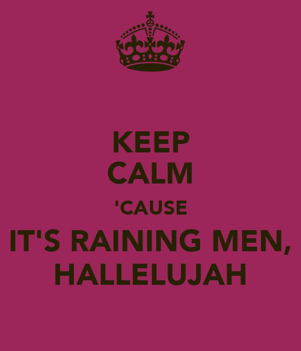 KEEP CALM 'CAUSE IT'S RAINING MEN, HALLELUJAH