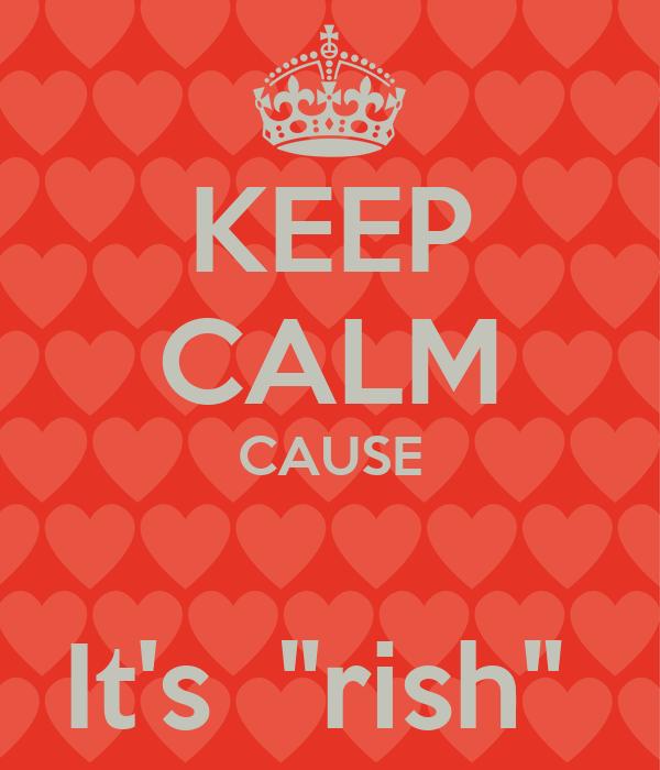 """KEEP CALM CAUSE  It's  """"rish"""""""