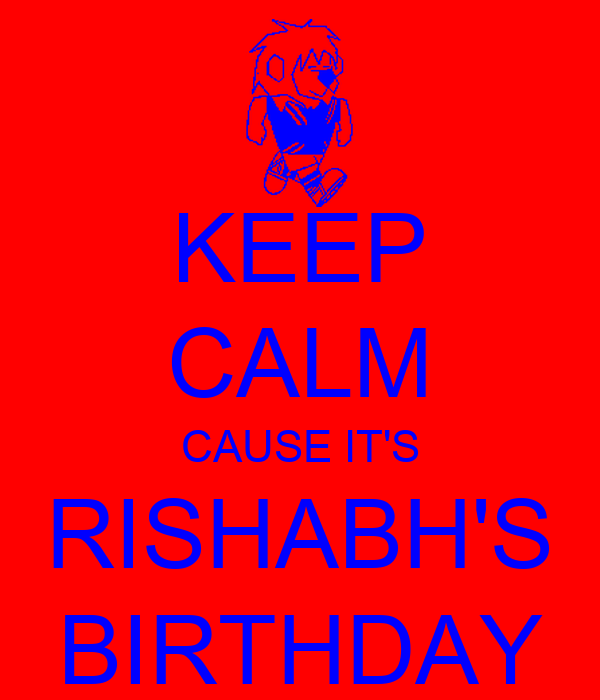 KEEP CALM CAUSE IT'S RISHABH'S BIRTHDAY
