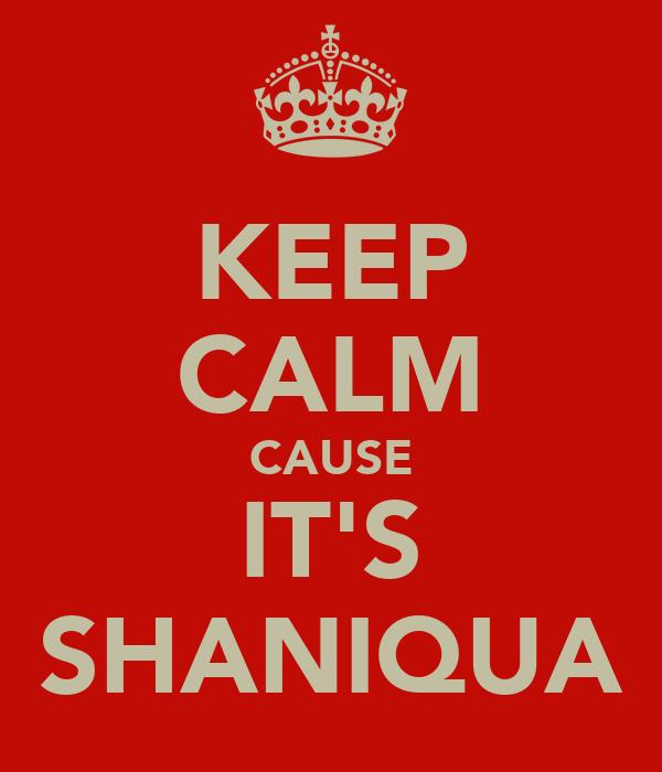 KEEP CALM CAUSE IT'S SHANIQUA