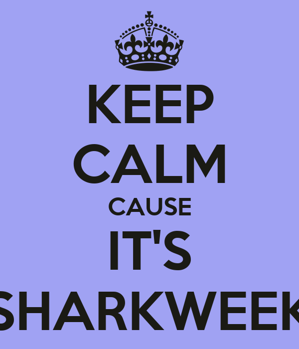 KEEP CALM CAUSE IT'S SHARKWEEK