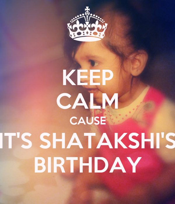 KEEP CALM CAUSE IT'S SHATAKSHI'S BIRTHDAY