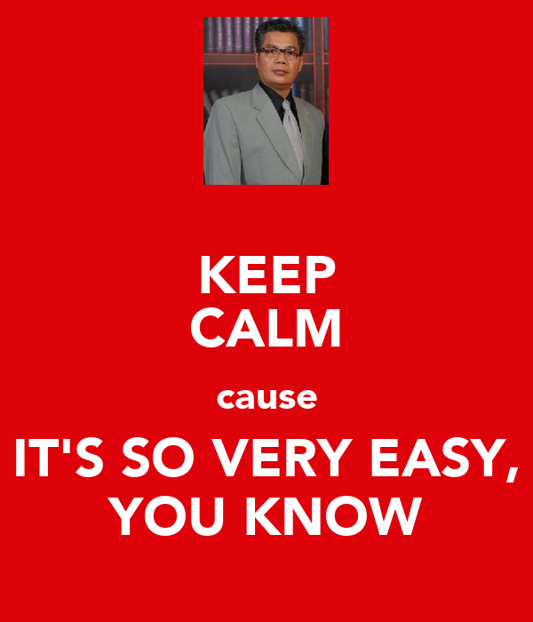 KEEP CALM cause IT'S SO VERY EASY, YOU KNOW