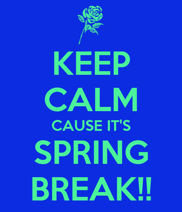 KEEP CALM CAUSE IT'S SPRING BREAK!!