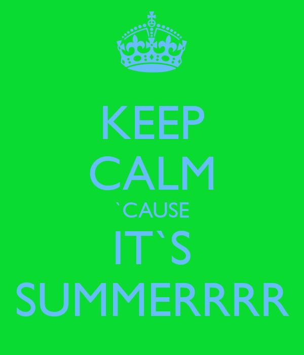 KEEP CALM `CAUSE IT`S SUMMERRRR