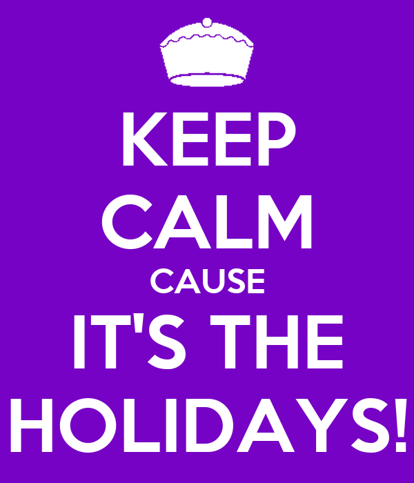 KEEP CALM CAUSE IT'S THE HOLIDAYS!