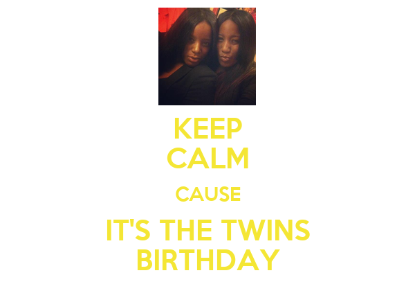 KEEP CALM CAUSE IT'S THE TWINS BIRTHDAY