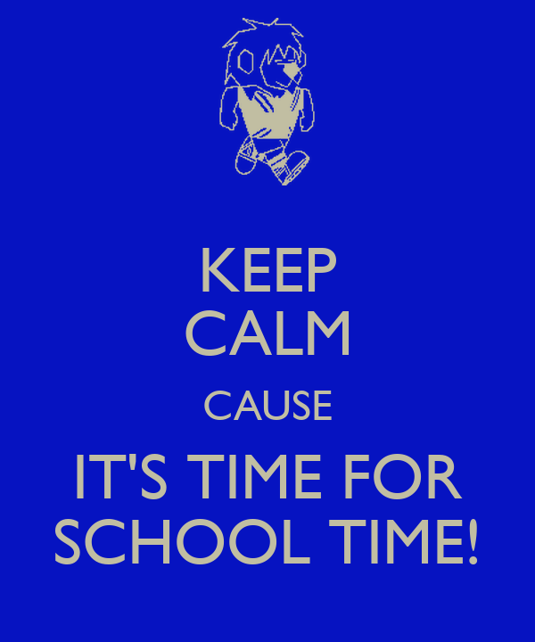 KEEP CALM CAUSE IT'S TIME FOR SCHOOL TIME!