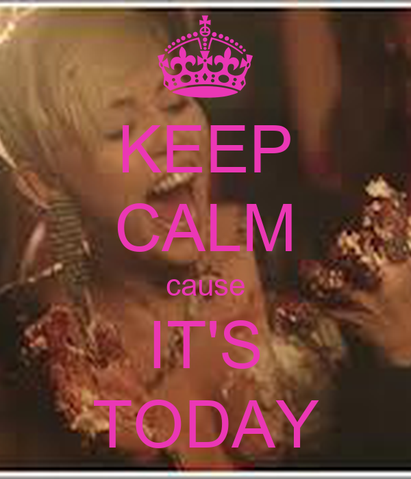 KEEP CALM cause IT'S TODAY