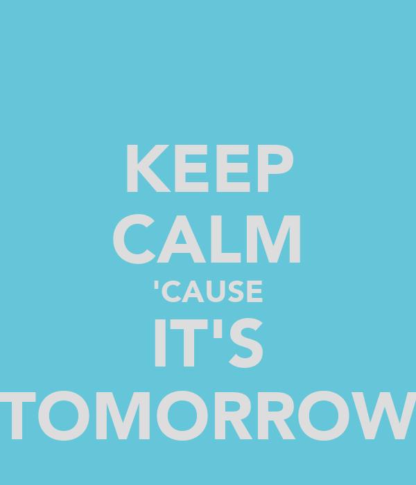 KEEP CALM 'CAUSE IT'S TOMORROW