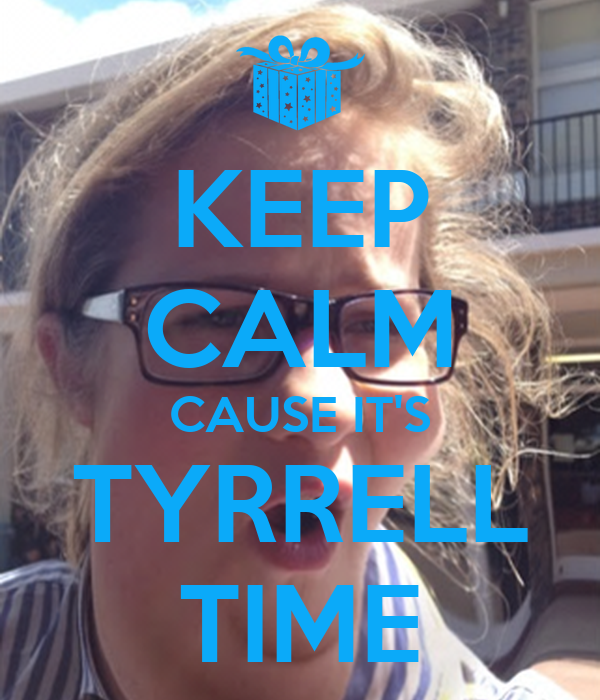 KEEP CALM CAUSE IT'S TYRRELL TIME