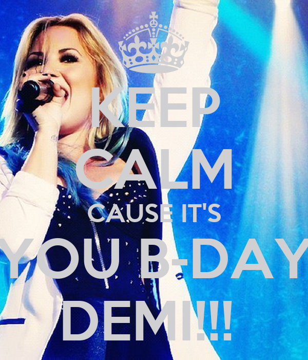 KEEP CALM CAUSE IT'S YOU B-DAY DEMI!!!