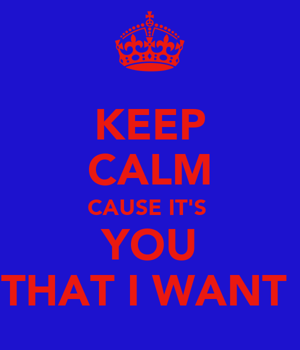 KEEP CALM CAUSE IT'S  YOU THAT I WANT