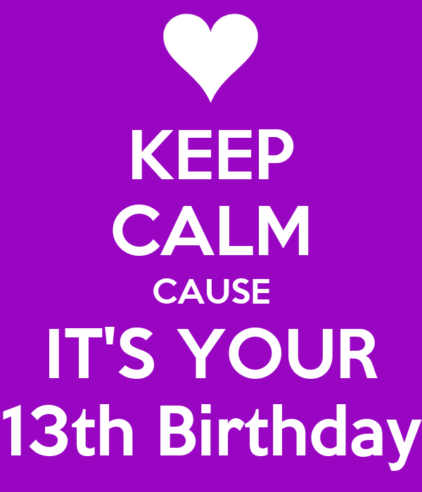 KEEP CALM CAUSE IT'S YOUR 13th Birthday