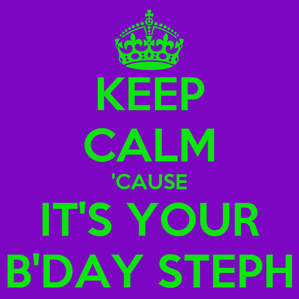 KEEP CALM 'CAUSE IT'S YOUR B'DAY STEPH