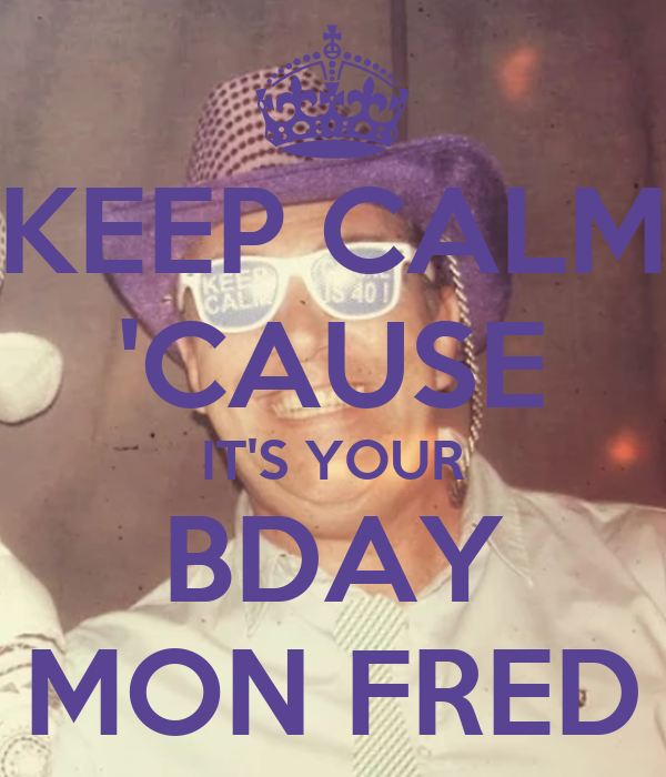 KEEP CALM 'CAUSE IT'S YOUR BDAY MON FRED