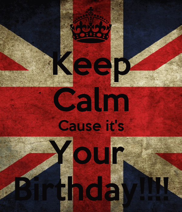 Keep Calm Cause it's Your  Birthday!!!!
