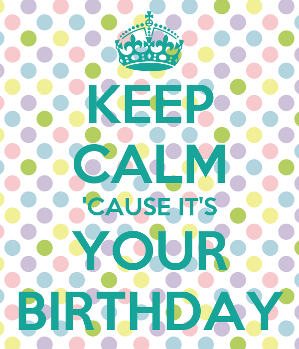 KEEP CALM 'CAUSE IT'S YOUR BIRTHDAY