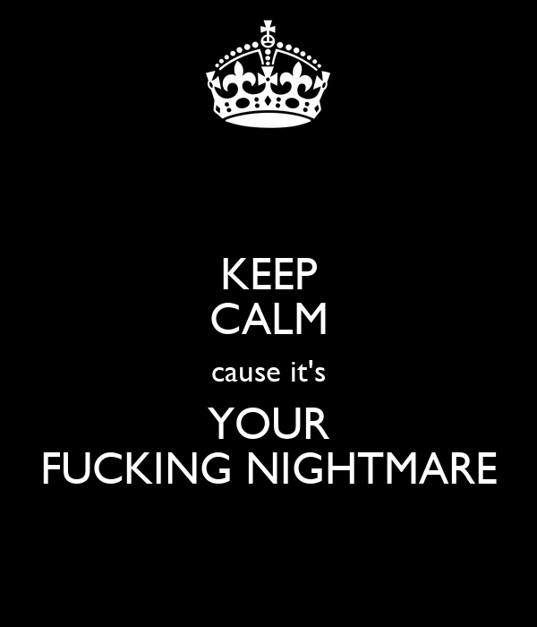 KEEP CALM cause it's YOUR FUCKING NIGHTMARE