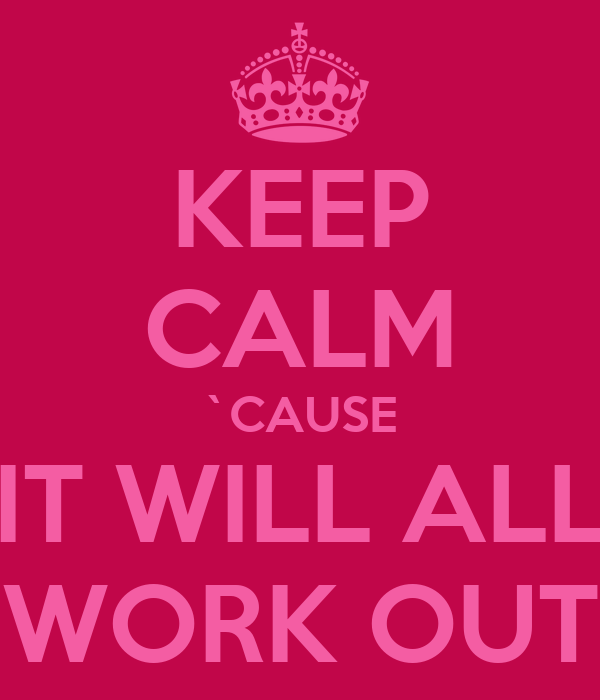 KEEP CALM `CAUSE IT WILL ALL WORK OUT