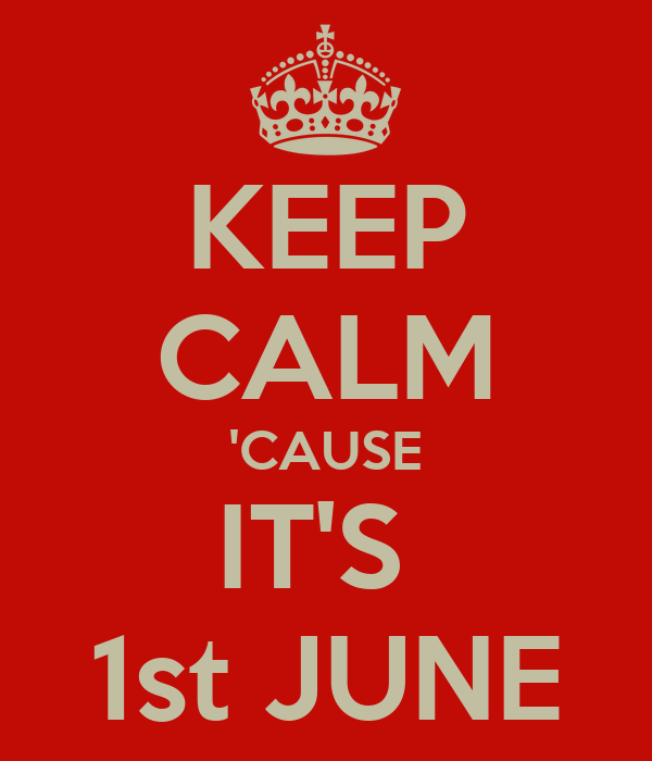 KEEP CALM 'CAUSE IT'S  1st JUNE