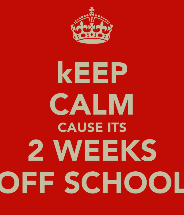 kEEP CALM CAUSE ITS 2 WEEKS OFF SCHOOL