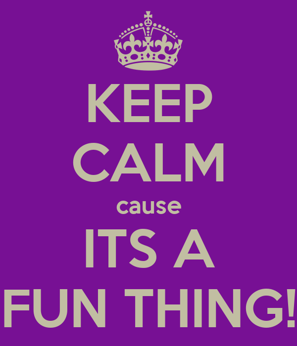 KEEP CALM cause ITS A FUN THING!