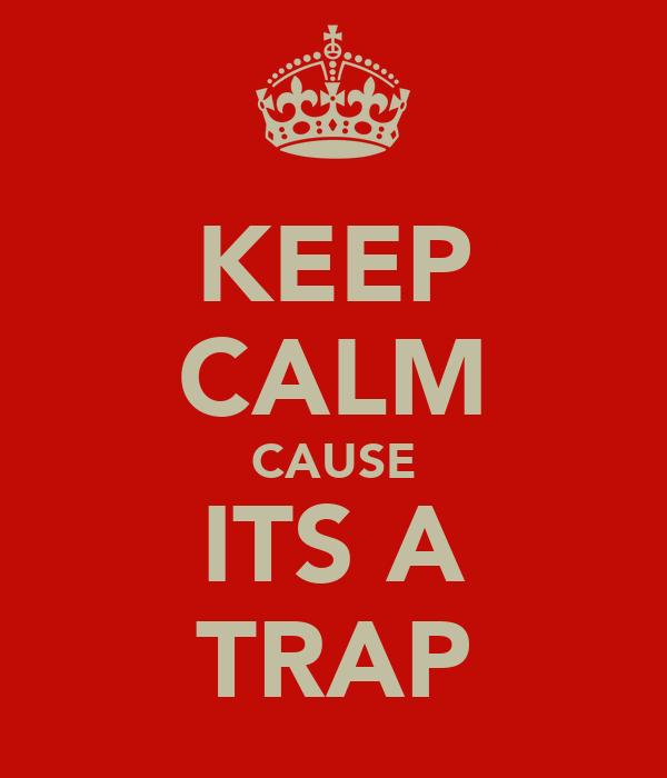 KEEP CALM CAUSE ITS A TRAP