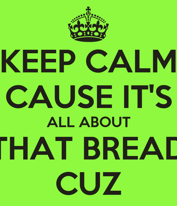 KEEP CALM CAUSE IT'S ALL ABOUT THAT BREAD CUZ