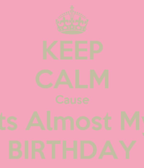 KEEP CALM Cause Its Almost My BIRTHDAY