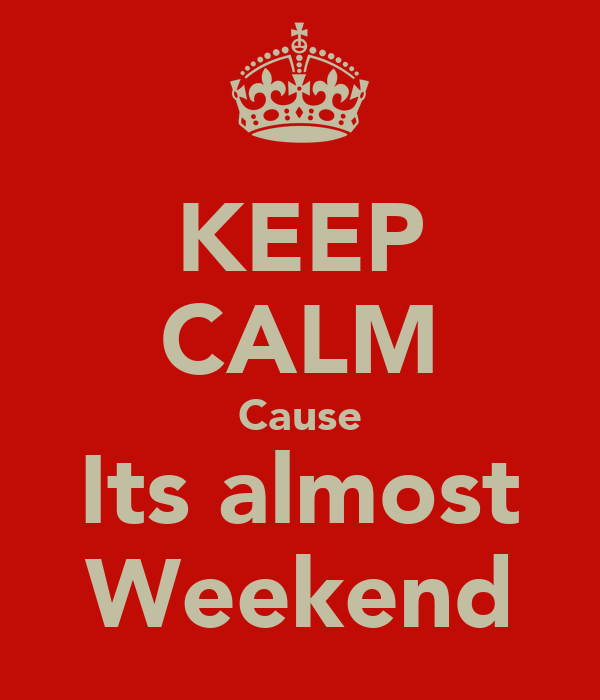 KEEP CALM Cause Its almost Weekend