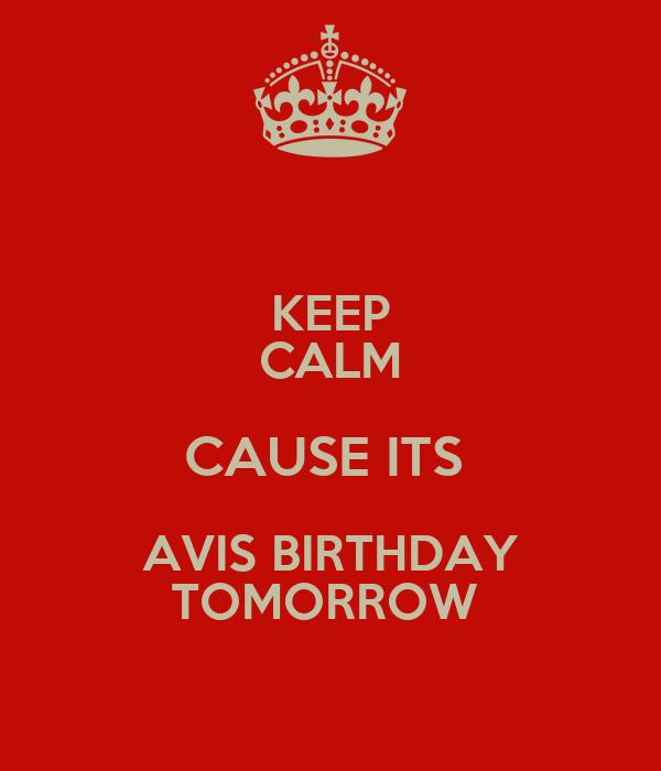 KEEP CALM CAUSE ITS  AVIS BIRTHDAY TOMORROW