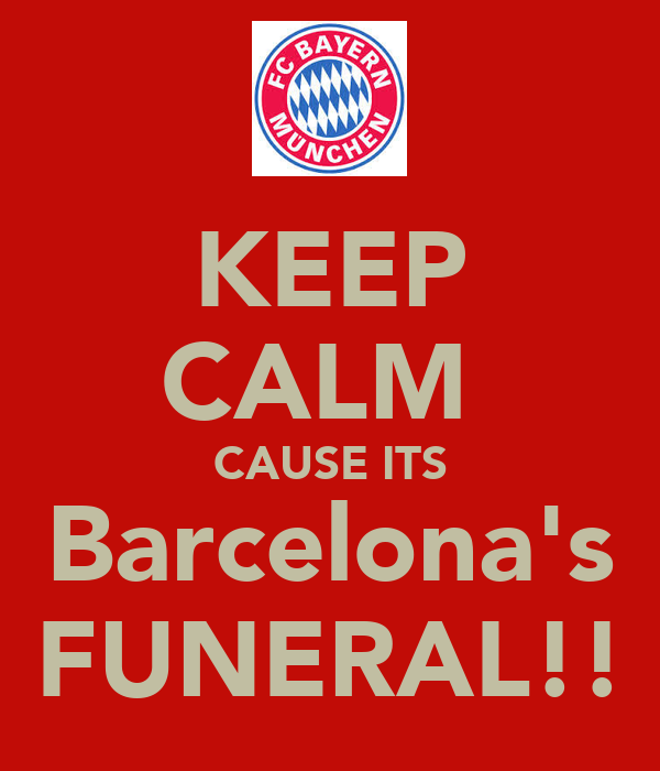 KEEP CALM  CAUSE ITS Barcelona's FUNERAL!!