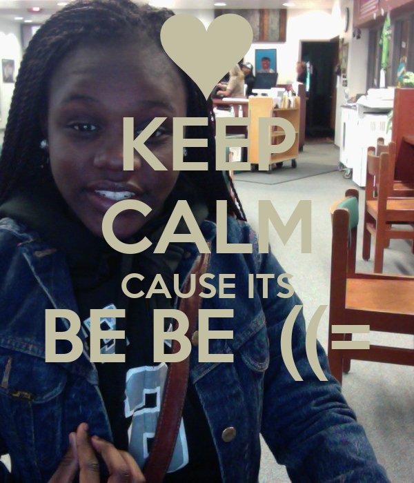 KEEP CALM CAUSE ITS BE BE  ((=