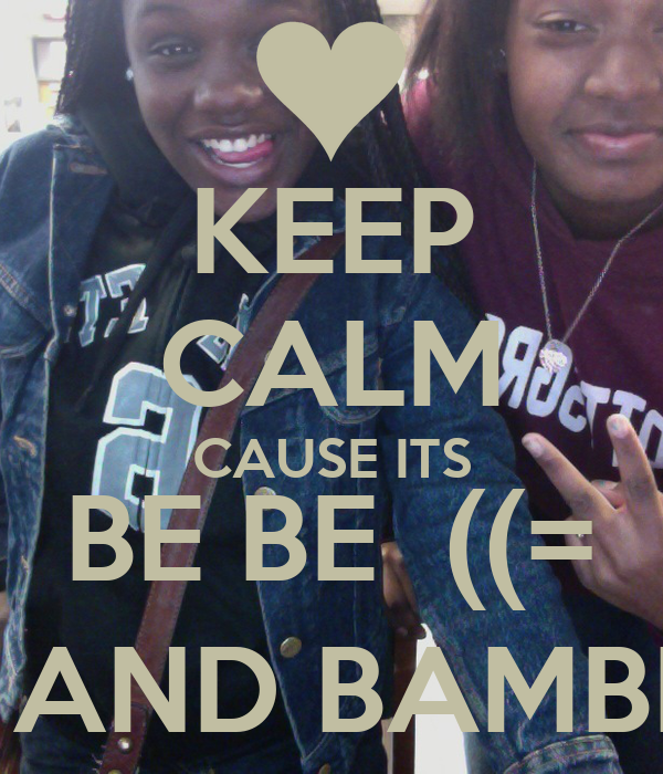 KEEP CALM CAUSE ITS BE BE  ((=  AND BAMBI